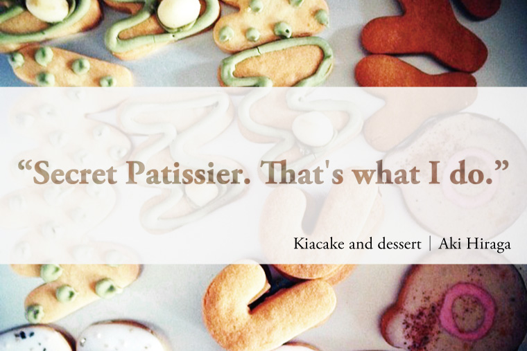 Secret Patissier That's what I do. Kiacake and dessert | Aki Hiraga