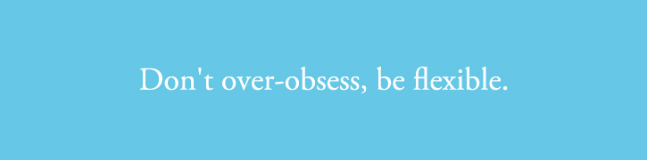 Don't over-obsess, be flexible.