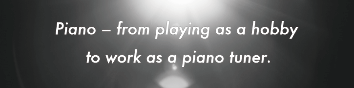 Piano – from playing as a hobby to work as a piano tuner.