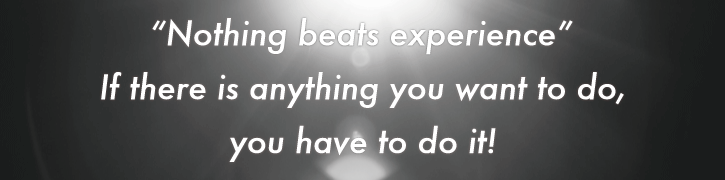 """Nothing beats experience"" If there is anything you want to do, you have to do it!"