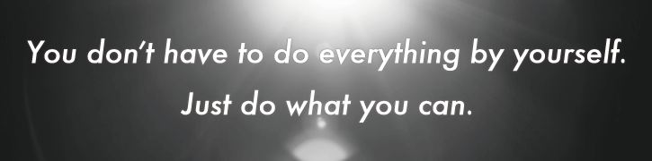 You don't have to do everything by yourself. Just do what you can.