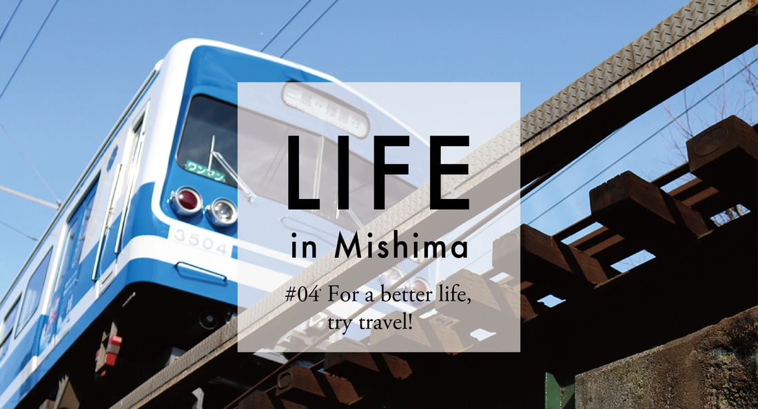 LIFE in Mishima #04 For a better life, try travel!
